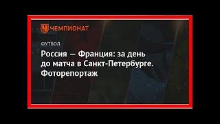 Смотреть видео Последние новости | Россия — Франция: за день до матча в Санкт-Петербурге. Фоторепортаж онлайн