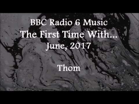(2017/06/xx) BBC Radio 6 Music, The First Time With..., Thom
