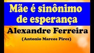 MÃE É SINÔNIMO DE ESPERANÇA (MENSAGEM) - ALEXANDRE FERREIRA (Autor Antonio Marcos Pires)