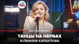 🅰️ Юлианна Караулова - Танцы На Нервах (LIVE @ Авторадио)