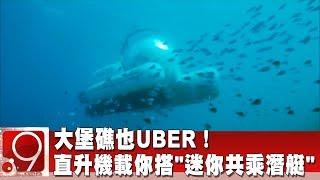 """大堡礁也UBER! 直升機載你搭""""迷你共乘潛艇""""《9點換日線》2019.05.27"""