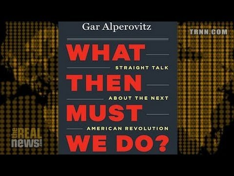 What Would You Do If You Had Political Power? - Gar Alperovitz on Reality Asserts Itself (5/5)