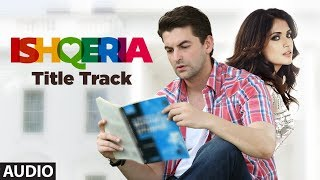ISHQERIA (Title Track)  Full Audio | Richa Chadha | Neil Nitin Mukesh
