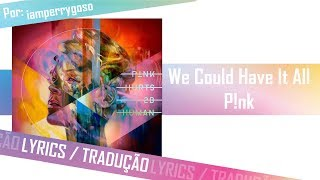 We Could Have It All - P!nk (Tradução)