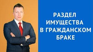 Раздел имущества в гражданском браке - Семейный адвокат Москва