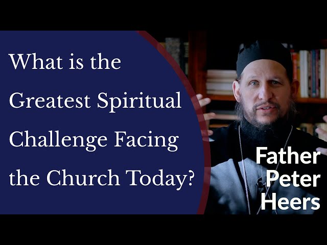 Father Peter Heers - What is The Greatest Spiritual Challenge Facing the Church Today?