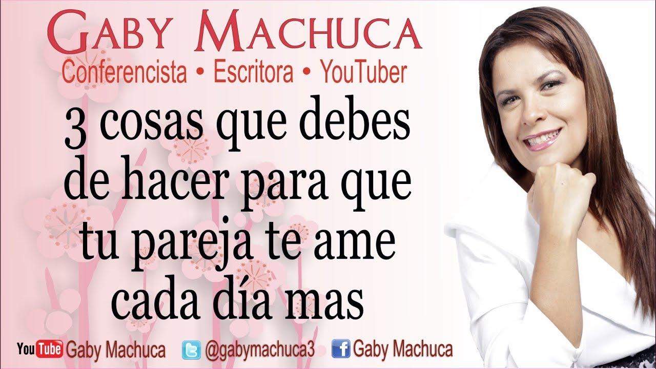 3 Cosas Que Debes De Hacer Para Que Tu Pareja Te Ame Cada Dia Mas Con Gaby Machuca Youtube