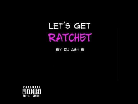 let's get ratchet [mix] by DJ Ash B Spring 2017