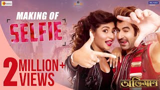 The Making of SELFIE | ABHIMAAN | JEET | SUBHASHREE | RAJ CHAKROBORTY | SUDDHO | NAKASH AZIZ | JOLLY