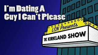 TK Kirkland Show: I'm Dating A Guy I Can't Please