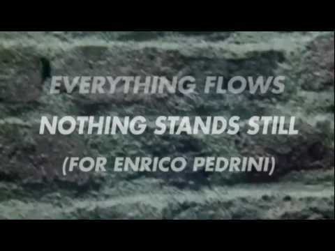 Everything Flows, Nothing Stands Still (For Enrico Pedrini)