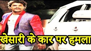 खेसारी के कार पर हमला || Khesari's car attacked