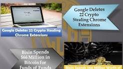 Crypto News - Google Deletes 22 Crypto Stealing Extensions & Bixin Spends $66 Million Bitcoin