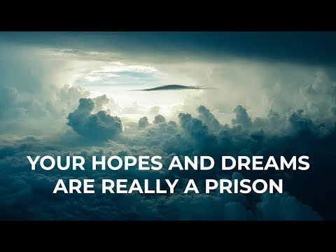 Your Hopes and Dreams Are Really a Prison