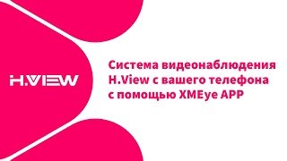 Система видеонаблюдения H.View с вашего телефона с помощью XMEye APP