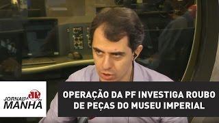 Operação da PF investiga roubo de peças do Museu Imperial | Jornal da Manhã