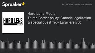 Trump Border policy, Canada legalization & special guest Troy Laraviere #56