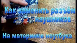 Замена, перепайка разъёма наушников на ноутбуке-Replacement, soldering headphone connector on laptop
