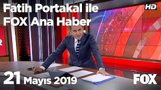 21 Mayıs 2019 Fatih Portakal ile FOX Ana Haber