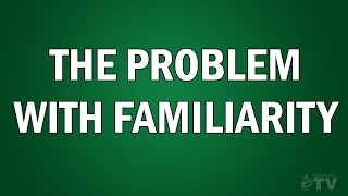 The Problem with Familiarity