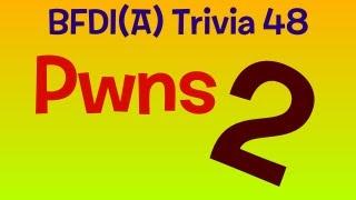 BFDI(A) Trivia 48: Pwns 2!