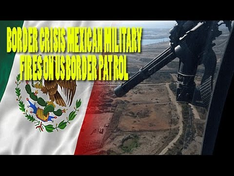 Border Crisis Mexican Military Fires on US Border Patrol Obama's Silent
