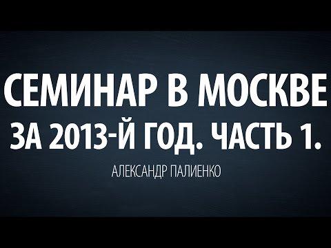 Семинар в Москве за 2013-й год. Часть 1. Александр Палиенко.