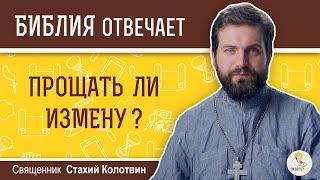 Прощать ли измену?  Библия отвечает.  Священник Стахий Колотвин
