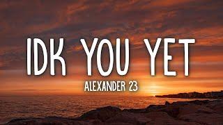 Alexander 23 - IDK You Yet (Lyrics)