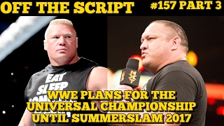Plans For The WWE Universal Championship Until Summerslam 2017 - Off The Script #157 Part 3