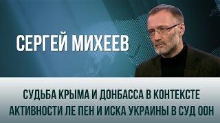 Сергей Михеев   Судьба Крыма и Донбасса в контексте активности Ле Пен и иска Украины в суд ООН