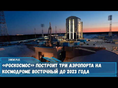 «Роскосмос» планирует построить три аэропорта на территории космодрома Восточный