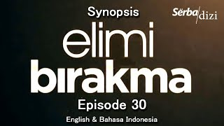 Elimi Birakma Summary of Episode 30 - Synopsis | English Subtitles | Bahasa Indonesia