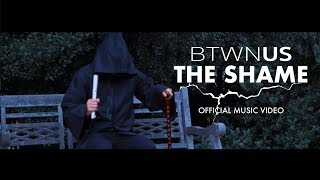 Btwn Us - The Shame (Official Music Video)