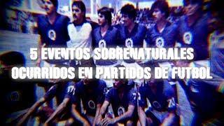5 Eventos Sobrenaturales Ocurridos En Partidos de Fútbol
