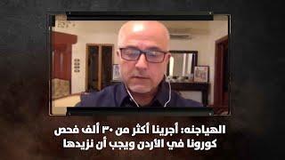 الهياجنه: أجرينا أكثر من 30 ألف فحص كورونا في الأردن ويجب أن نزيدها - نبض البلد
