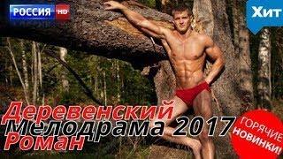 НАШУМЕВШАЯ МЕЛОДРАМА ДЕРЕВЕНСКИЙ РОМАН Русские фильмы 2017 новинки, мелодрамы 2017 HD