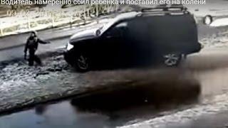 Водитель намеренно сбил ребёнка и поставил его на колени