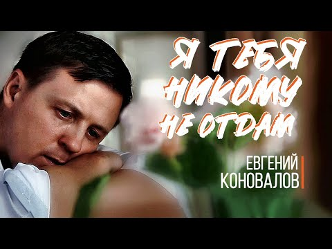 """Евгений КОНОВАЛОВ - """"Я тебя никому не отдам"""" (Official Video)"""