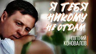 Смотреть клип Евгений Коновалов - Я Тебя Никому Не Отдам