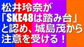 松井玲奈が「SKE48は踏み台」と認め、城島茂から注意を受ける! 17日に...