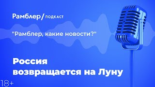 Техно_суббота: Россия возвращается на Луну | Рамблер подкаст  @Рамблер