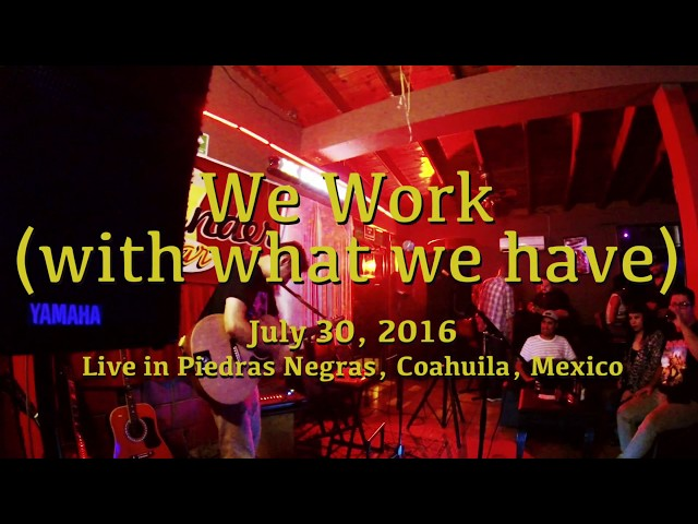 We work with what we have (Live in Piedras Negras, Mex)