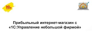 Прибыльный интернет-магазин с 1С:УНФ(Вебинар будет интересен владельцам и управляющим интернет-магазинов, а также тем, кто только планирует..., 2016-06-24T14:19:40.000Z)
