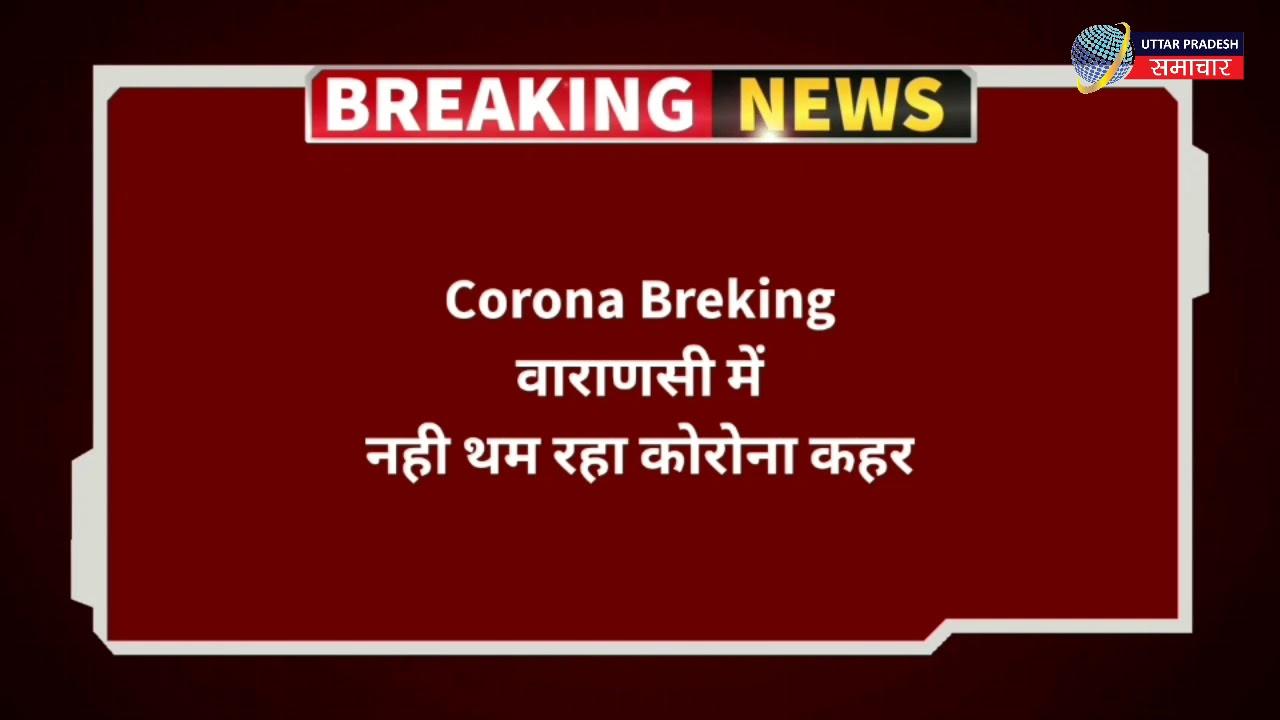 Varanasi में Corona ने तोड़ा रिकॉर्ड, फिर मिले इतने Corona Positive Case   Covid19   liveupsnews   UP