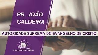 Autoridade suprema do evangelho de Cristo - Pr.  João Caldeira -12-05-2019 2