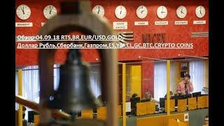 Обзор-04.09.18 RTS,BR,EUR/USD,GOLD, Доллар Рубль,Сбербанк,Газпром,ES,YM,CL,GC,BTC,CRYPTO COINS