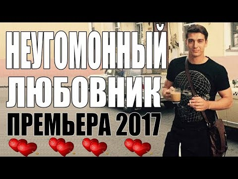 ПРЕМЬЕРА 2017 ПОРВАЛА ИНТЕРНЕТ [ НЕУГОМОННЫЙ ЛЮБОВНИК ] Русские мелодрамы 2017 HD 1080