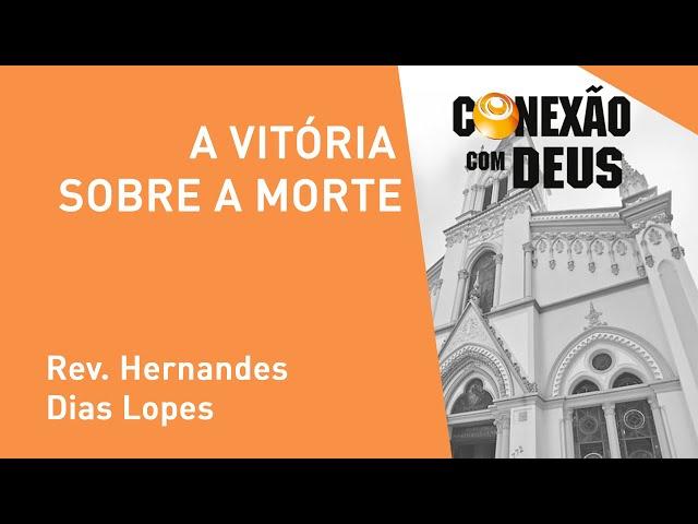 A Vitória Sobre A Morte - Rev. Hernandes Dias Lopes - Conexão Com Deus - 18/11/2019