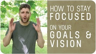 How To Stay Focused On Your Goals and VISION